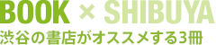 BOOK × SHIBUYA 渋谷の書店がオススメする3冊