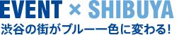 EVENT × SHIBUYA 渋谷の街がブルー一色に変わる!