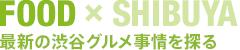 FOOD × SHIBUYA 最新の渋谷グルメ事情を探る