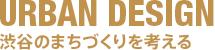 URBAN DESIGN 渋谷のまちづくりを考える
